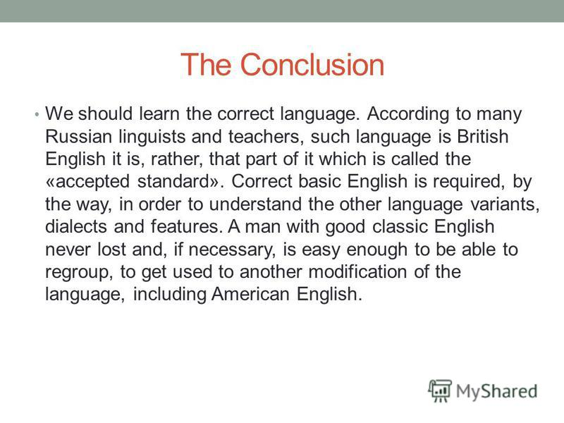 The Conclusion We should learn the correct language. According to many Russian linguists and teachers, such language is British English it is, rather, that part of it which is called the «accepted standard». Correct basic English is required, by the