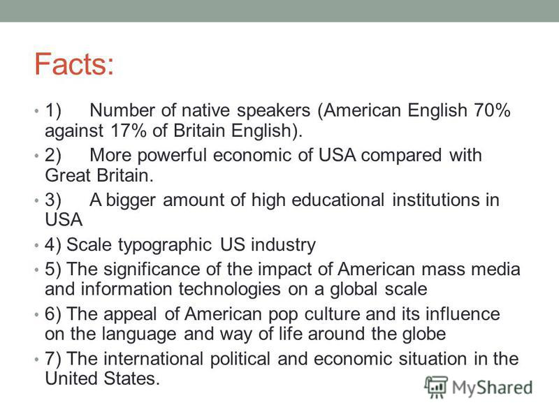 Facts: 1)Number of native speakers (American English 70% against 17% of Britain English). 2)More powerful economic of USA compared with Great Britain. 3)A bigger amount of high educational institutions in USA 4) Scale typographic US industry 5) The s