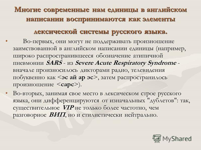 Многие современные нам единицы в английском написании воспринимаются как элементы лексической системы русского языка. Во-первых, они могут не поддерживать произношение заимствованной в английском написании единицы (например, широко распространившееся