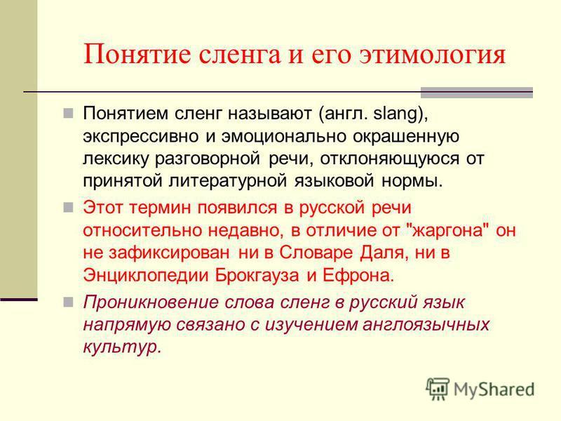 Понятие сленга и его этимология Понятием сленг называют (англ. slang), экспрессивно и эмоционально окрашенную лексику разговорной речи, отклоняющуюся от принятой литературной языковой нормы. Этот термин появился в русской речи относительно недавно, в