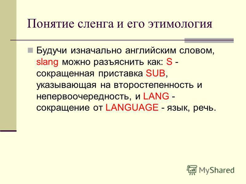 Понятие сленга и его этимология Будучи изначально английским словом, slang можно разъяснить как: S - сокращенная приставка SUB, указывающая на второстепенность и не первоочередность, и LANG - сокращение от LANGUAGE - язык, речь.