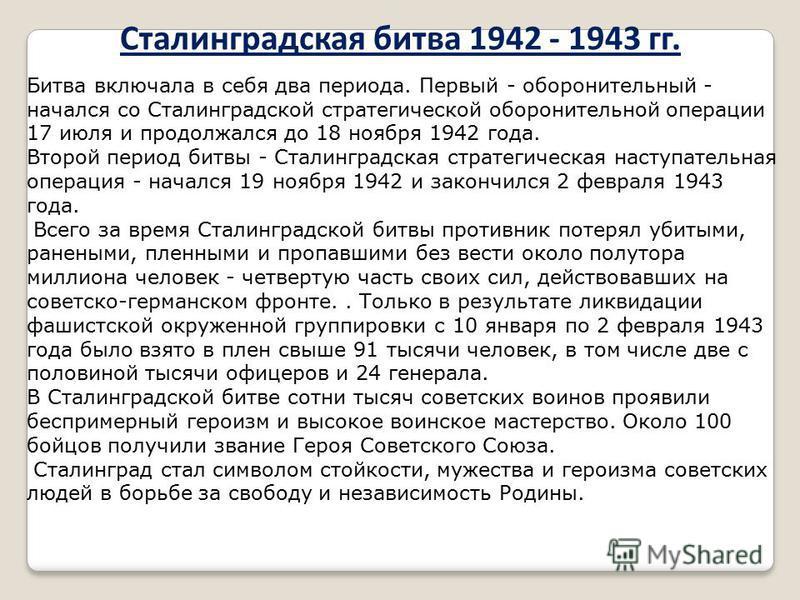 Сталинградская битва 1942 - 1943 гг. Битва включала в себя два периода. Первый - оборонительный - начался со Сталинградской стратегической оборонительной операции 17 июля и продолжался до 18 ноября 1942 года. Второй период битвы - Сталинградская стра