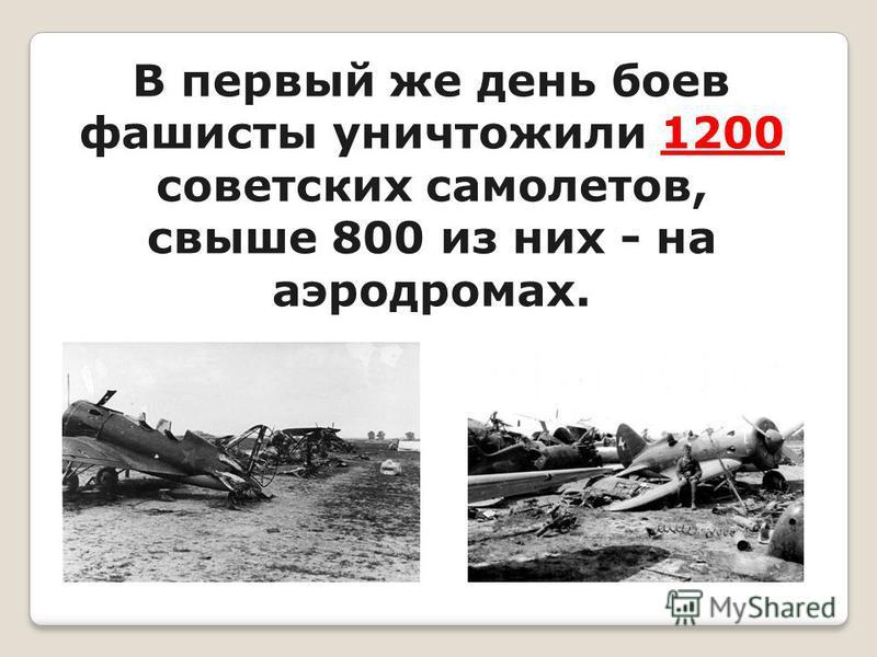 В первый же день боев фашисты уничтожили 1200 советских самолетов, свыше 800 из них - на аэродромах.