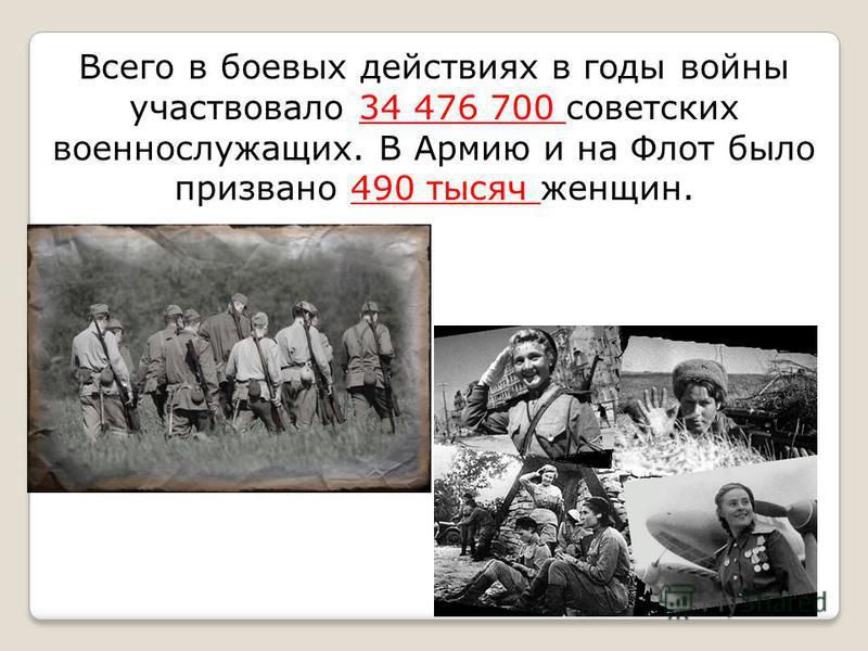 Всего в боевых действиях в годы войны участвовало 34 476 700 советских военнослужащих. В Армию и на Флот было призвано 490 тысяч женщин.