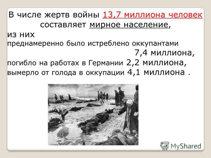 В числе жертв войны 13,7 миллиона человек составляет мирное население, из них преднамеренно было истреблено оккупантами 7,4 миллиона, погибло на работах в Германии 2,2 миллиона, вымерло от голода в оккупации 4,1 миллиона.