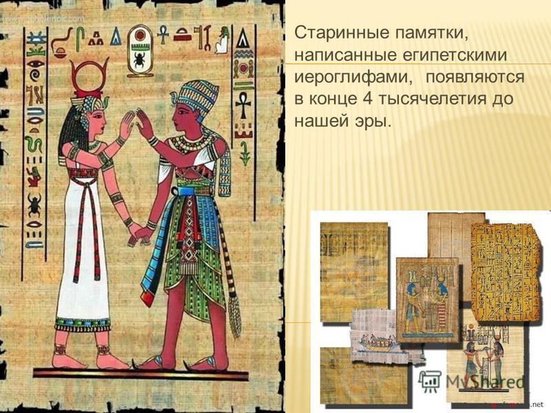 Старинные памятки, написанные египетскими иероглифами, появляются в конце 4 тысячелетия до нашей эры.