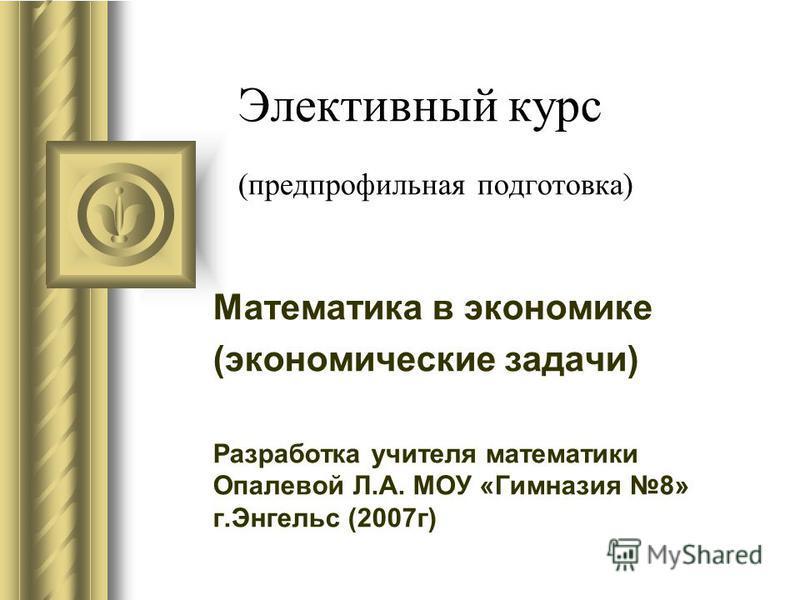 Элективный курс (предпрофильная подготовка) Математика в экономике (экономические задачи) Разработка учителя математики Опалевой Л.А. МОУ «Гимназия 8» г.Энгельс (2007 г)