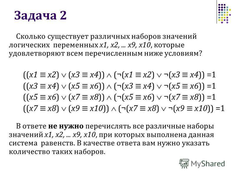 Задача 2 Сколько существует различных наборов значений логических переменных x1, x2,... x9, x10, которые удовлетворяют всем перечисленным ниже условиям? ((x1 x2) (x3 x4)) (¬(x1 x2) ¬(x3 x4)) =1 ((x3 x4) (x5 x6)) (¬(x3 x4) ¬(x5 x6)) =1 ((x5 x6) (x7 x8
