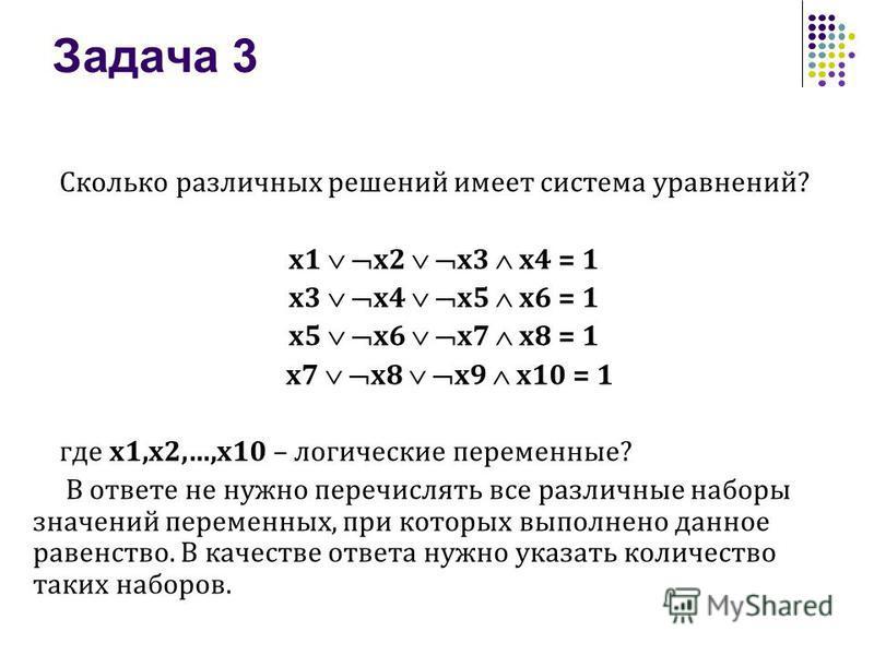 Задача 3 Сколько различных решений имеет система уравнений? x1 x2 x3 x4 = 1 x3 x4 x5 x6 = 1 x5 x6 x7 x8 = 1 x7 x8 x9 x10 = 1 где x1,x2,…,x10 – логические переменные? В ответе не нужно перечислять все различные наборы значений переменных, при которых