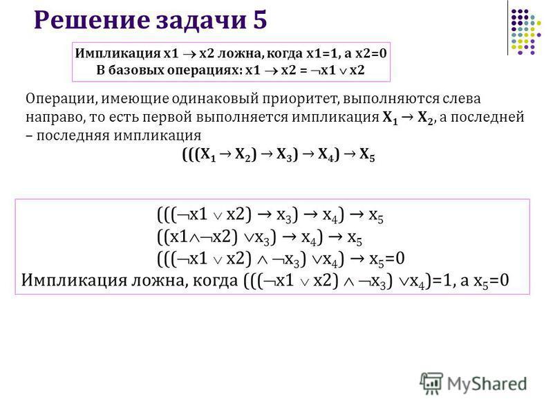 Решение задачи 5 ((( x1 x2) х 3 ) х 4 ) х 5 ((х 1 x2) х 3 ) х 4 ) х 5 ((( x1 x2) х 3 ) х 4 ) х 5 =0 Импликация ложна, когда ((( x1 x2) х 3 ) х 4 )=1, а х 5 =0 Операции, имеющие одинаковый приоритет, выполняются слева направо, то есть первой выполняет