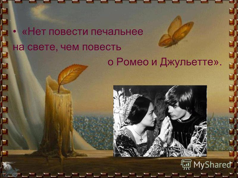 «Нет повести печальнее на свете, чем повесть о Ромео и Джульетте».