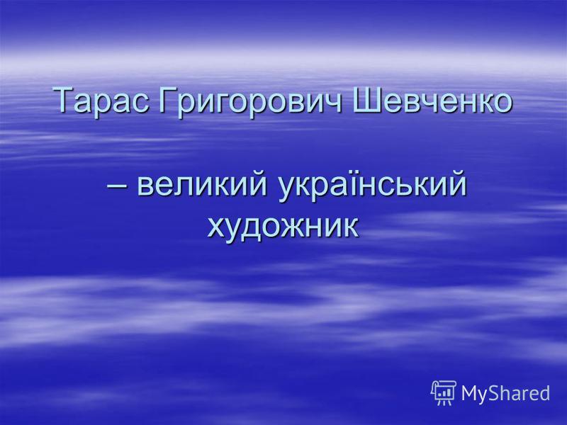 Тарас Григорович Шевченко – великий український художник