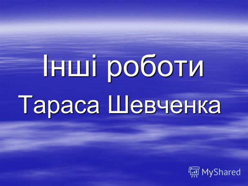 Інші роботи Інші роботи Тараса Шевченка Тараса Шевченка