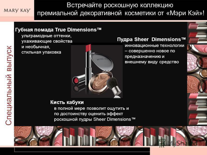 Специальный выпуск Встречайте роскошную коллекцию премиальной декоративной косметики от «Мэри Кэй»! Пудра Sheer Dimensions инновационные технологии – совершенно новое по предназначению и внешнему виду средство Губная помада True Dimensions ультрамодн