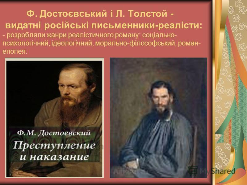Ф. Достоєвський і Л. Толстой - видатні російські письменники-реалісти: - розробляли жанри реалістичного роману: соціально- психологічний, ідеологічний, морально-філософський, роман- епопея.