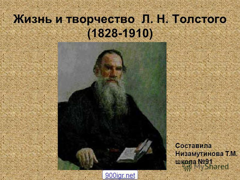 Жизнь и творчество Л. Н. Толстого (1828-1910) Составила Низамутинова Т.М. школа 91 900igr.net