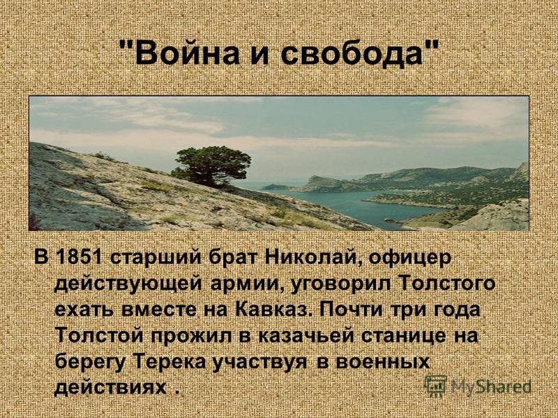 Война и свобода В 1851 старший брат Николай, офицер действующей армии, уговорил Толстого ехать вместе на Кавказ. Почти три года Толстой прожил в казачьей станице на берегу Терека участвуя в военных действиях.