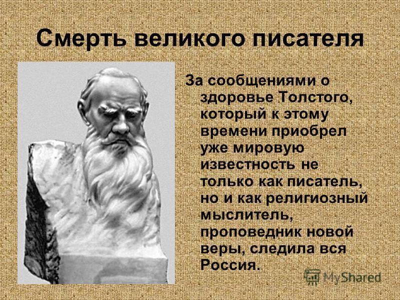 Смерть великого писателя За сообщениями о здоровье Толстого, который к этому времени приобрел уже мировую известность не только как писатель, но и как религиозный мыслитель, проповедник новой веры, следила вся Россия.