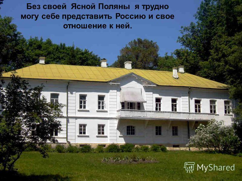 Без своей Ясной Поляны я трудно могу себе представить Россию и свое отношение к ней.