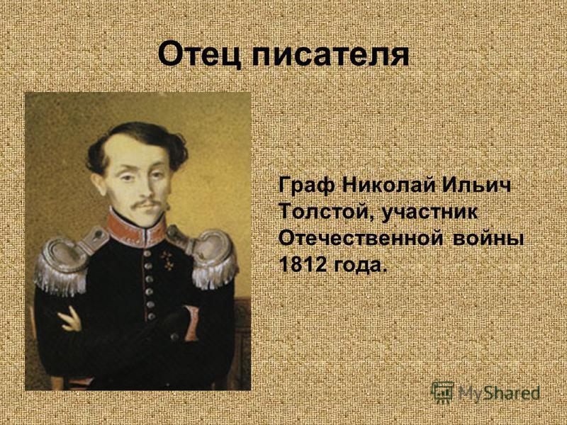 Отец писателя Граф Николай Ильич Толстой, участник Отечественной войны 1812 года.