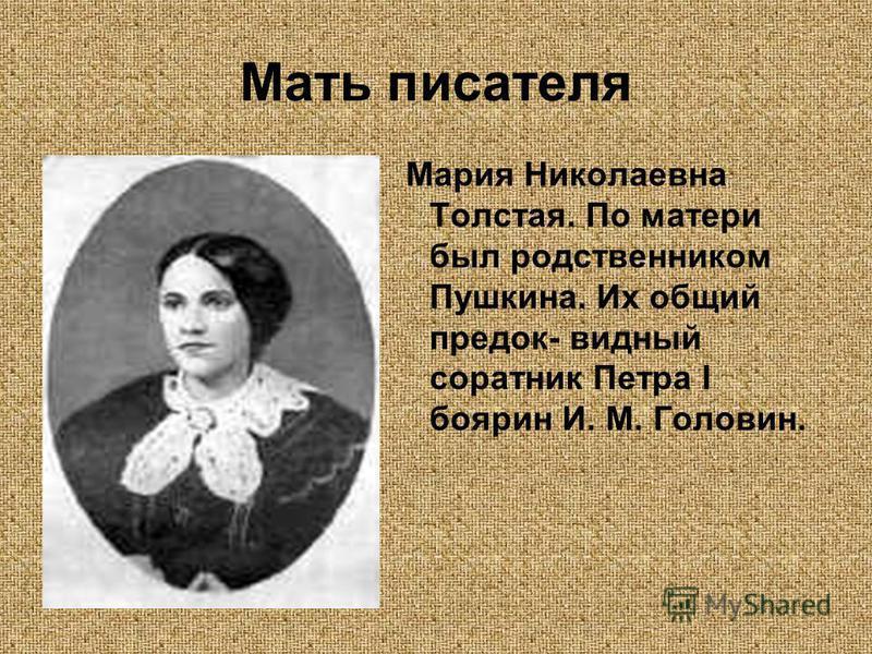 Мать писателя Мария Николаевна Толстая. По матери был родственником Пушкина. Их общий предок- видный соратник Петра I боярин И. М. Головин.