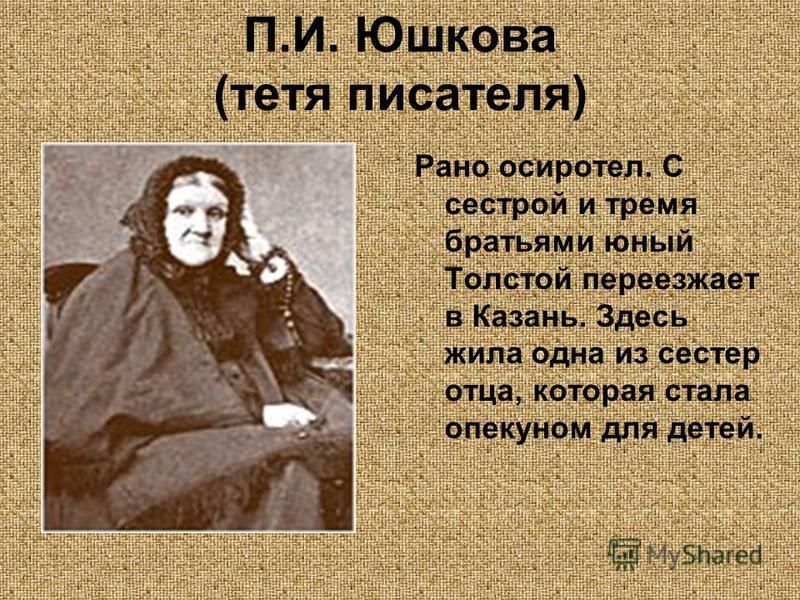 П.И. Юшкова (тетя писателя) Рано осиротел. С сестрой и тремя братьями юный Толстой переезжает в Казань. Здесь жила одна из сестер отца, которая стала опекуном для детей.