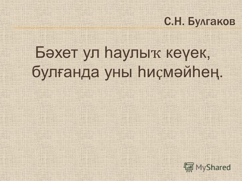 С.Н. Булгаков Бәхет ул һаулы ҡ кеүек, булғанда уны һи ҫ мәйһең.