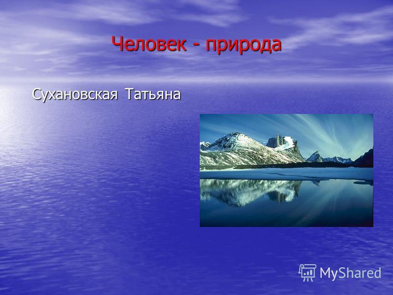 Человек - природа Сухановская Татьяна
