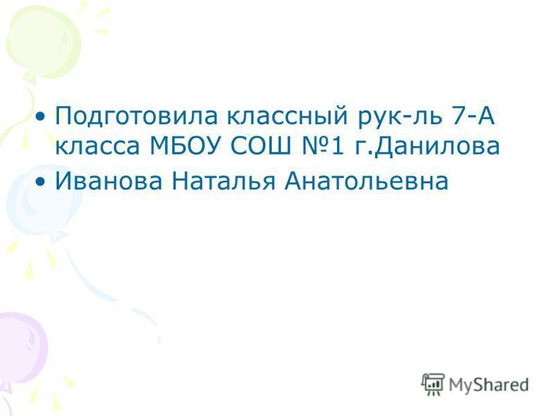 Подготовила классный рук-ль 7-А класса МБОУ СОШ 1 г.Данилова Иванова Наталья Анатольевна