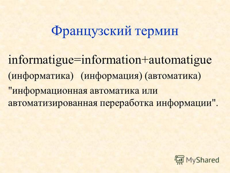 Французский термин informatigue=information+automatigue (информатика) (информация) (автоматика) информационная автоматика или автоматизированная переработка информации.