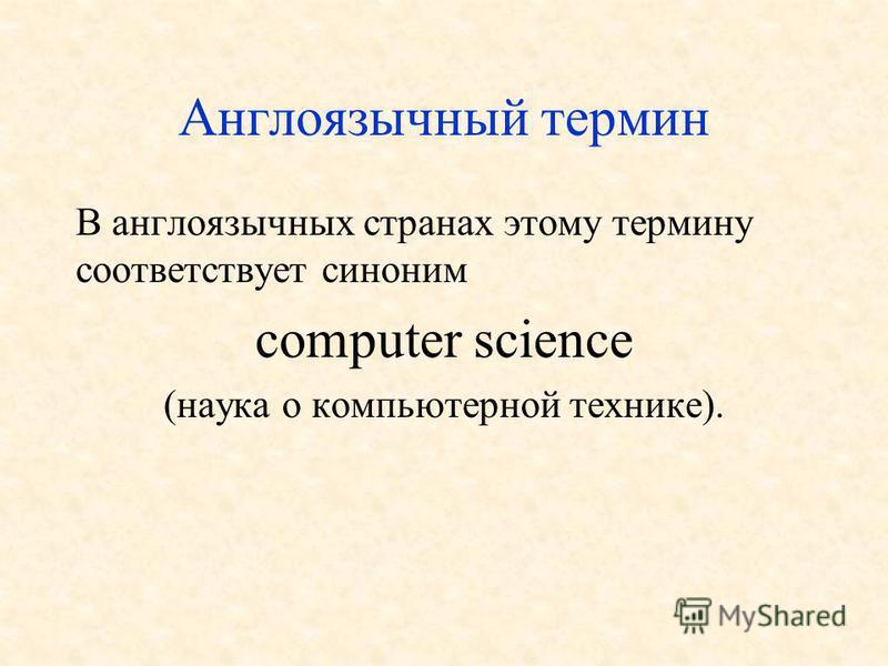 Англоязычный термин В англоязычных странах этому термину соответствует синоним computer science (наука о компьютерной технике).