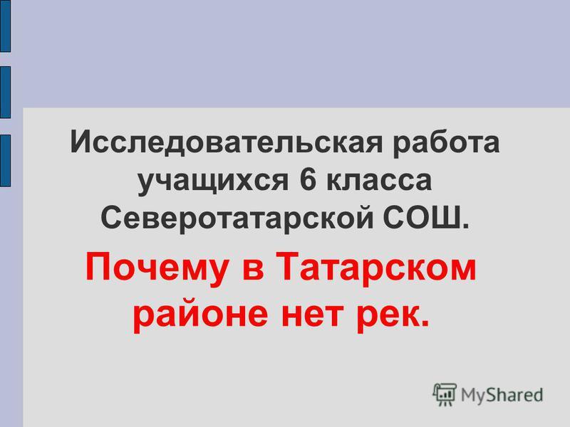 Исследовательская работа учащихся 6 класса Северотатарской СОШ. Почему в Татарском районе нет рек.