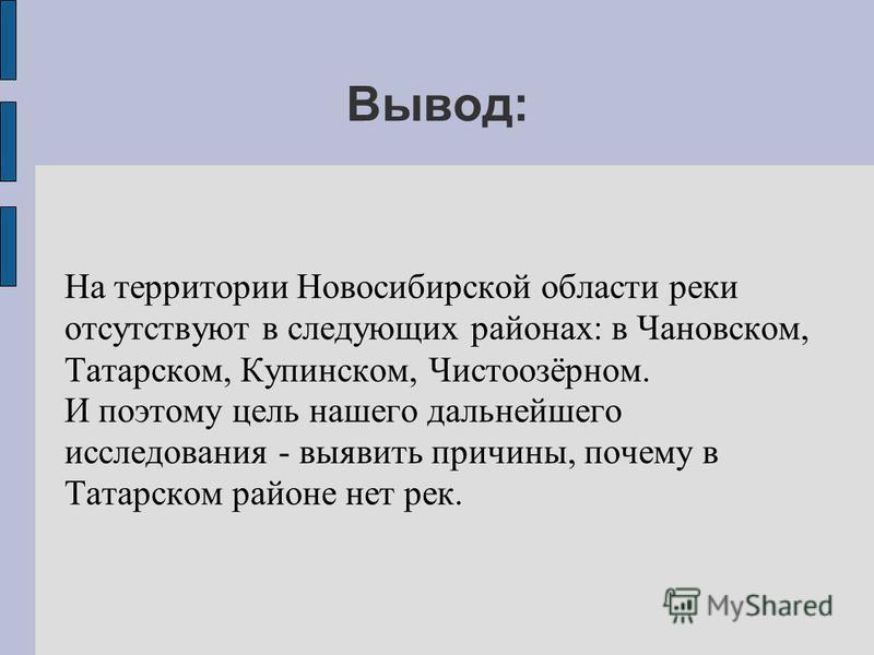 Вывод: На территории Новосибирской области реки отсутствуют в следующих районах: в Чановском, Татарском, Купинском, Чистоозёрном. И поэтому цель нашего дальнейшего исследования - выявить причины, почему в Татарском районе нет рек.