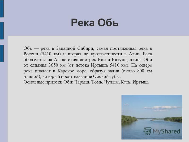 Река Обь Обь река в Западной Сибири, самая протяженная река в России (5410 км) и вторая по протяженности в Азии. Река образуется на Алтае слиянием рек Бии и Катуни, длина Оби от слияния 3650 км (от истока Иртыша 5410 км). На севере река впадает в Кар