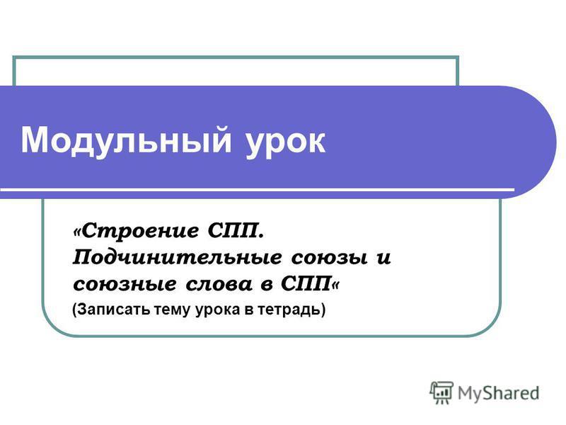 Модульный урок «Строение СПП. Подчинительные союзы и союзные слова в СПП« (Записать тему урока в тетрадь)