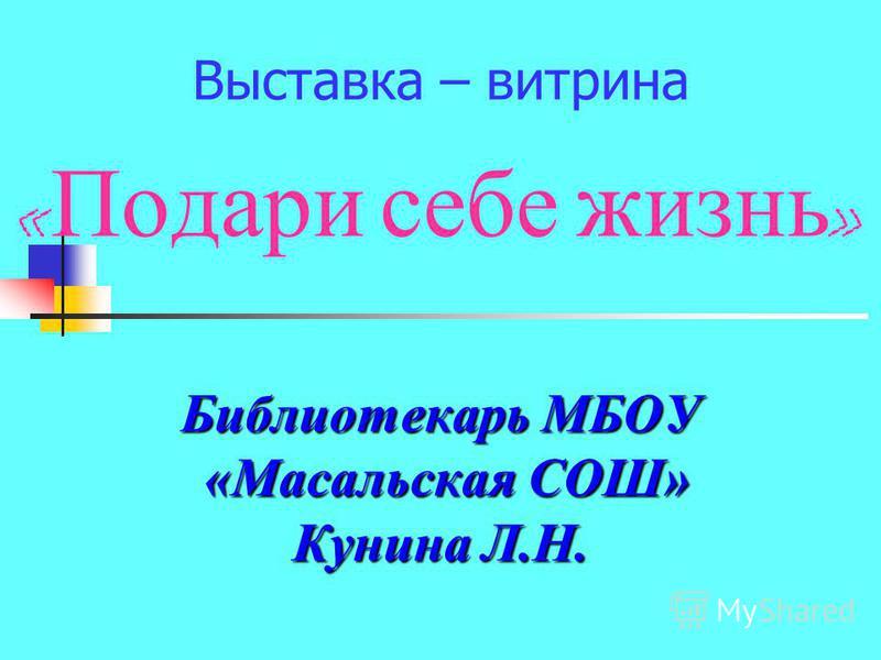 Выставка – витрина « Подари себе жизнь » Библиотекарь МБОУ «Масальская СОШ» «Масальская СОШ» Кунина Л.Н.