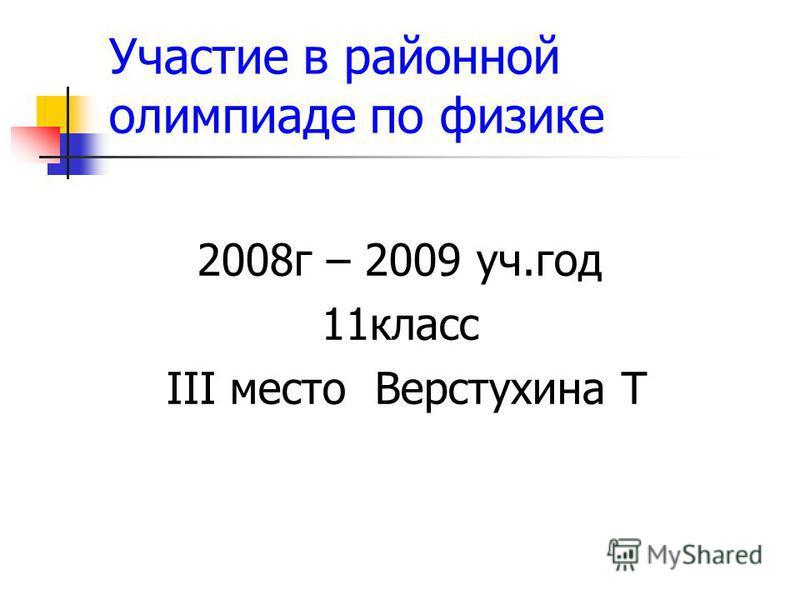 Участие в районной олимпиаде по физике 2008 г – 2009 уч.год 11 класс III место Верстухина Т