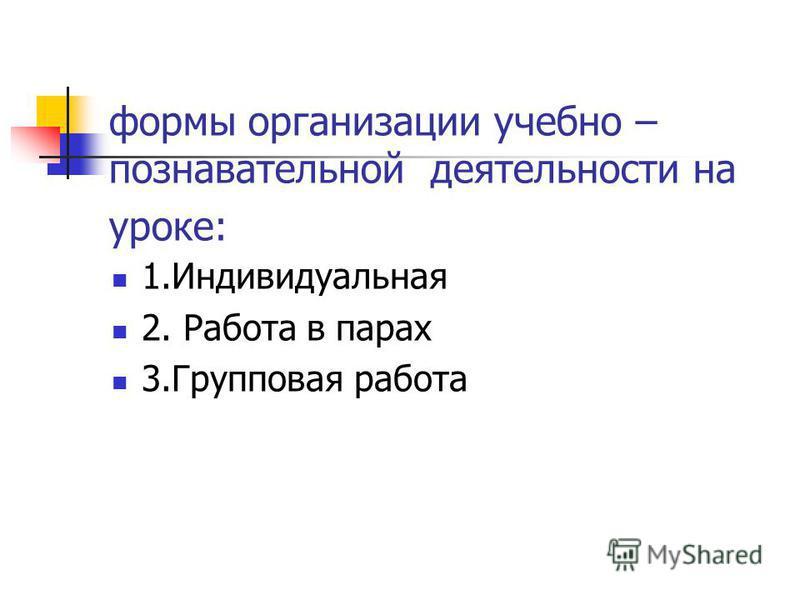 формы организации учебно – познавательной деятельности на уроке: 1. Индивидуальная 2. Работа в парах 3. Групповая работа