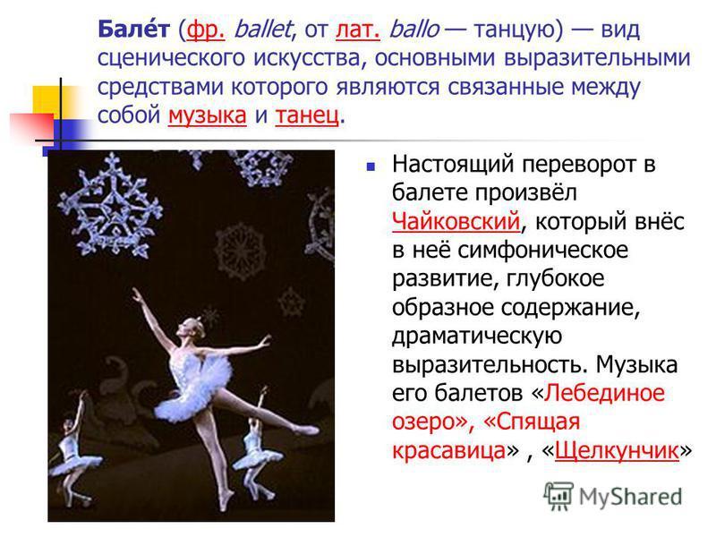 Бале́т (фр. ballet, от лат. ballo танцую) вид сценического искусства, основными выразительными средствами которого являются связанные между собой музыка и танец.фр.лат.музыка танец Настоящий переворот в балете произвёл Чайковский, который внёс в неё