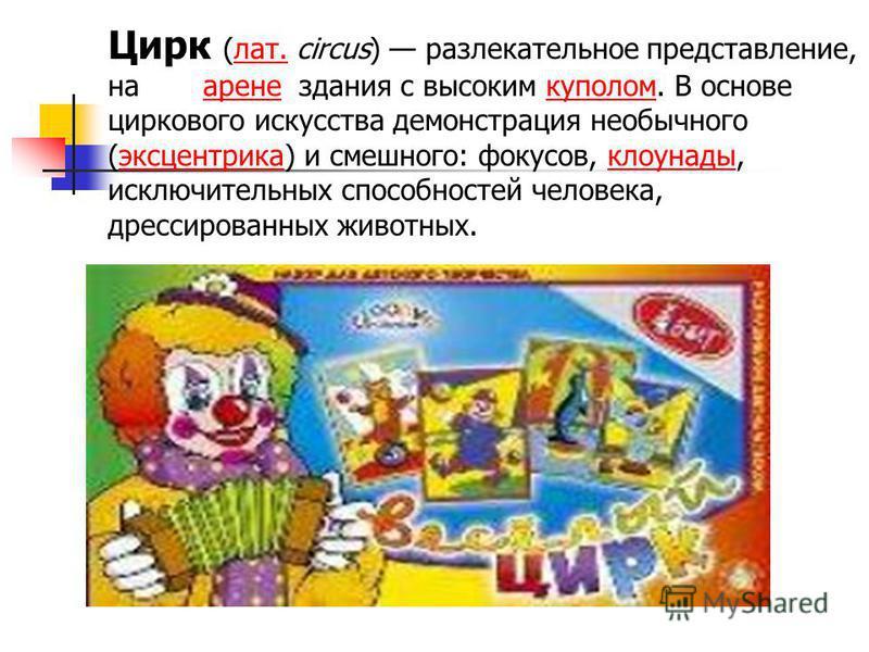 Цирк (лат. circus) развлекательное представление, на арене здания с высоким куполом. В основе циркового искусства демонстрация необычного (эксцентрика) и смешного: фокусов, клоунады, исключительных способностей человека, дрессированных животных.лат.а