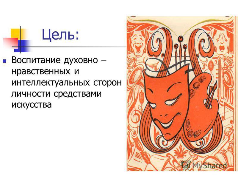 Цель: Воспитание духовно – нравственных и интеллектуальных сторон личности средствами искусства