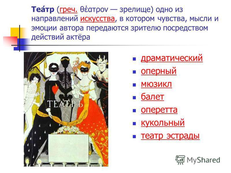 Теа́тр (греч. θέατρον зрелище) одно из направлений искусства, в котором чувства, мысли и эмоции автора передаются зрителю посредством действий актёра греч.искусства драматический оперный мюзикл балет оперетта кукольный театр эстрады