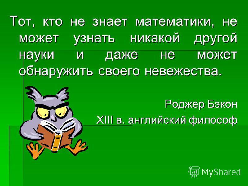 Тот, кто не знает математики, не может узнать никакой другой науки и даже не может обнаружить своего невежества. Роджер Бэкон ХIII в. английский философ