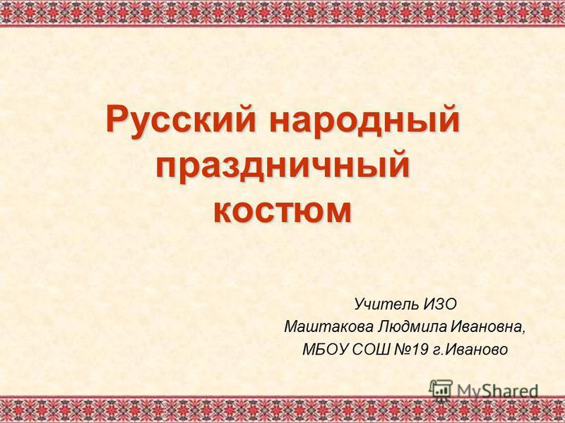 Русский народный праздничный костюм Учитель ИЗО Маштакова Людмила Ивановна, МБОУ СОШ 19 г.Иваново