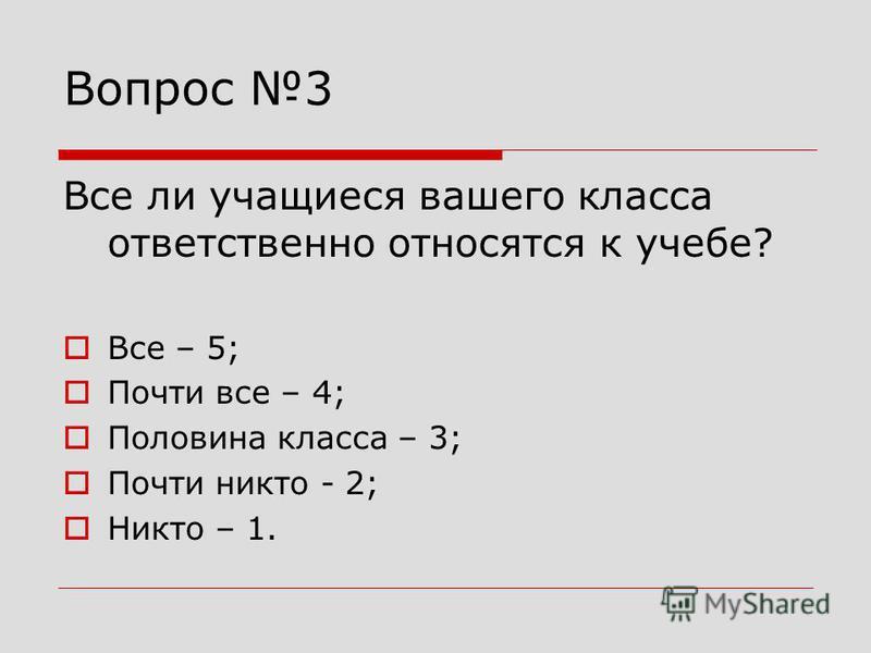 Вопрос 3 Все ли учащиеся вашего класса ответственно относятся к учебе? Все – 5; Почти все – 4; Половина класса – 3; Почти никто - 2; Никто – 1.
