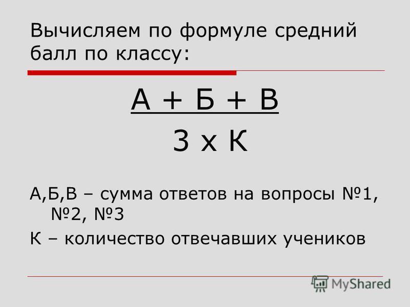 Вычисляем по формуле средний балл по классу: А + Б + В 3 х К А,Б,В – сумма ответов на вопросы 1, 2, 3 К – количество отвечавших учеников
