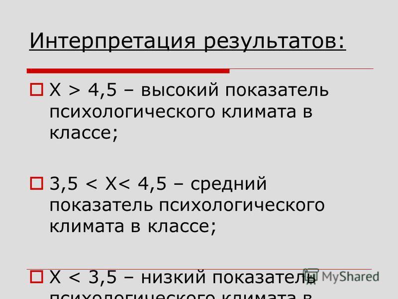 Интерпретация результатов: Х > 4,5 – высокий показатель психологического климата в классе; 3,5 < Х< 4,5 – средний показатель психологического климата в классе; Х < 3,5 – низкий показатель психологического климата в классе.