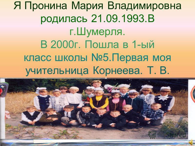 Я Пронина Мария Владимировна родилась 21.09.1993. В г.Шумерля. В 2000 г. Пошла в 1-ый класс школы 5. Первая моя учительница Корнеева. Т. В.