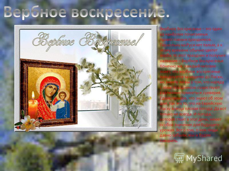 Вербное Воскресенье – это один из наиболее почитаемых православных праздников. Поскольку на Руси нет пальм, а к этому времени обычно цветет верба, то этот праздник и получил название – Вербное Воскресенье. Конечно же, каждый человек знает, что вербно