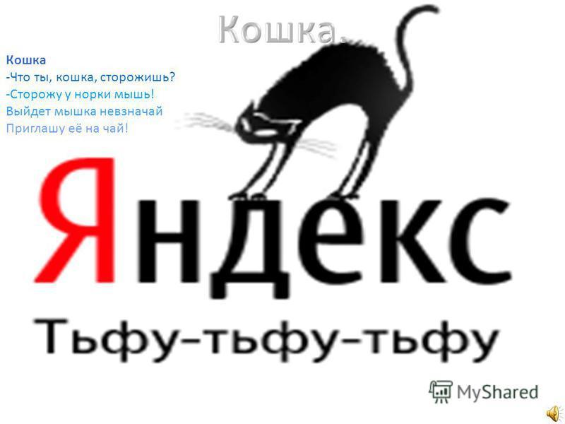 Кошка -Что ты, кошка, сторожишь? -Сторожу у норки мышь! Выйдет мышка невзначай Приглашу её на чай!